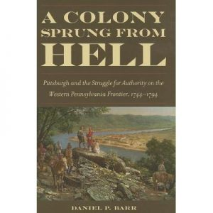 A Colony Sprung from Hell: Pittsburgh and the Struggle for Authority on the Western Pennsylvania Frontier